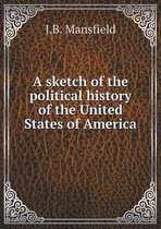 A Sketch of the Political History of the United States of America