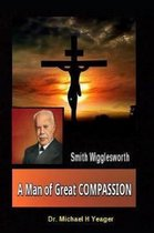 Smith Wigglesworth a Man of Great Compassion