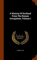 A History of Scotland from the Roman Occupation Volume 1