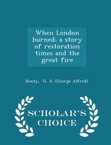 When London Burned; A Story of Restoration Times and the Great Fire - Scholar's Choice Edition