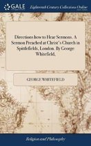 Directions How to Hear Sermons. a Sermon Preached at Christ's Church in Spittlefields, London. by George Whitefield,