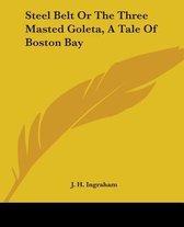 Steel Belt Or The Three Masted Goleta, A Tale Of Boston Bay
