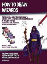 How to Draw Wizards (This book Will Show You How to Draw a Wizards Staff, a Wizards Hat, Wizard Robes and 19 Different Wizards)