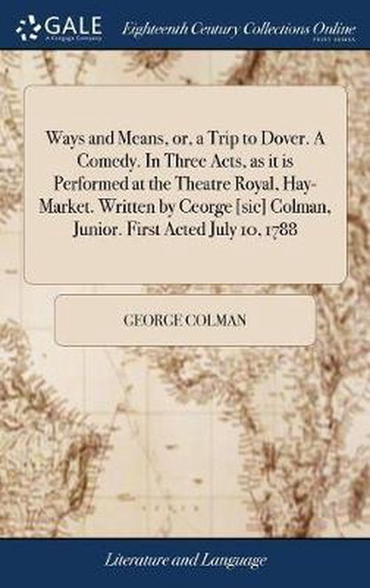 Ways and Means, Or, a Trip to Dover. a Comedy. in Three Acts, as It Is Performed at the Theatre Royal, Hay-Market. Written by Ceorge [sic] Colman, Junior. First Acted July 10, 1788