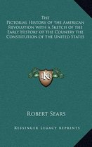 The Pictorial History of the American Revolution with a Sketch of the Early History of the Country the Constitution of the United States