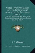 Noble Traits of Kingly Men or Pictures and Anecdotes of European History