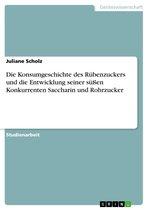 Die Konsumgeschichte des Rübenzuckers und die Entwicklung seiner süßen Konkurrenten Saccharin und Rohrzucker