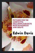 Pictures for the Mind's Eye; Including Subjects Both Humorous and Grave
