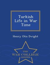 Turkish Life in War Time - War College Series