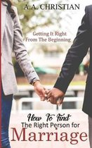 How to Find the Right Person for Marriage: Getting It Right from the Beginning