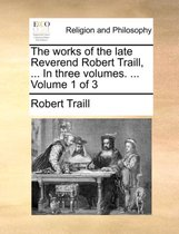 The Works of the Late Reverend Robert Traill, ... in Three Volumes. ... Volume 1 of 3