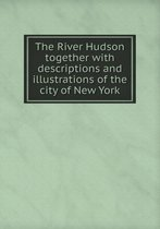 The River Hudson Together with Descriptions and Illustrations of the City of New York