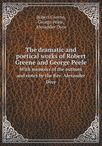 The Dramatic and Poetical Works of Robert Greene and George Peele with Memoirs of the Authors and Notes by the REV. Alexander Dyce