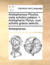 Aristophanous Ploutos, Meta Scholion Palaion. = Aristophanis Plutus, Cum Scholiis Gr�cis Selectis; ...