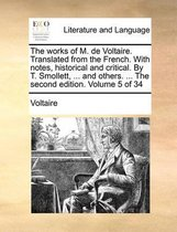The Works of M. de Voltaire. Translated from the French. with Notes, Historical and Critical. by T. Smollett, ... and Others. ... the Second Edition. Volume 5 of 34