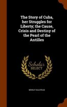 The Story of Cuba, Her Struggles for Liberty; The Cause, Crisis and Destiny of the Pearl of the Antilles