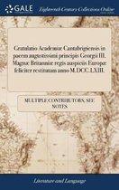 Gratulatio Academi� Cantabrigiensis in Pacem Augustissimi Principis Georgii III. Magn� Britanni� Regis Auspiciis Europ� Feliciter Restitutam Anno M.DCC.LXIII.