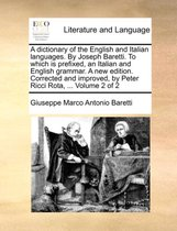 A Dictionary of the English and Italian Languages. by Joseph Baretti. to Which Is Prefixed, an Italian and English Grammar. a New Edition. Corrected and Improved, by Peter Ricci Rota, ... Volume 2 of 2
