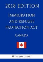 Immigration and Refugee Protection ACT (Canada) - 2018 Edition