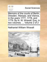 Memoirs of the Courts of Berlin, Dresden, Warsaw, and Vienna, in the Years 1777, 1778, and 1779. by N. W. Wraxall, Esq. in Two Volumes. ... Volume 2 of 2