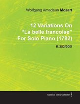 12 Variations On La Belle Francoise By Wolfgang Amadeus Mozart For Solo Piano (1782) K.353/300f