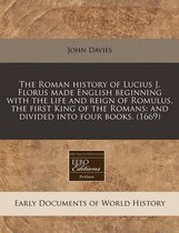 The Roman History of Lucius J. Florus Made English Beginning with the Life and Reign of Romulus, the First King of the Romans