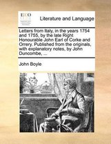 Letters from Italy, in the Years 1754 and 1755, by the Late Right Honourable John Earl of Corke and Orrery. Published from the Originals, with Explanatory Notes, by John Duncombe, ...