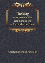 The King a Romance of the Camp and Court of Alexander the Great