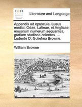 Appendix Ad Opuscula. Lusus Medici. Odae, Latinae, Et Anglicae