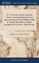 M. T. Ciceronis Orationes Qu�dam Select�, Cum Interpretatione & Notis Quas in Usum Serenissimi Delphini Edidit P. Carolus Merouille S.J. Quibus Pr�figitur Vita Ciceronis . Editio Decima,