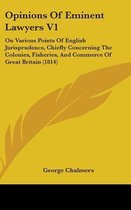 Opinions of Eminent Lawyers V1: on Various Points of English Jurisprudence, Chiefly Concerning the Colonies, Fisheries, and Commerce of Great Britain