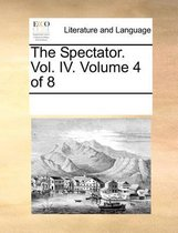 The Spectator. Vol. IV. Volume 4 of 8