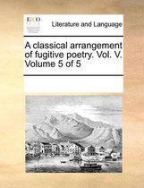 A Classical Arrangement of Fugitive Poetry. Vol. V. Volume 5 of 5