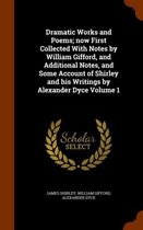 Dramatic Works and Poems; Now First Collected with Notes by William Gifford, and Additional Notes, and Some Account of Shirley and His Writings by Alexander Dyce Volume 1