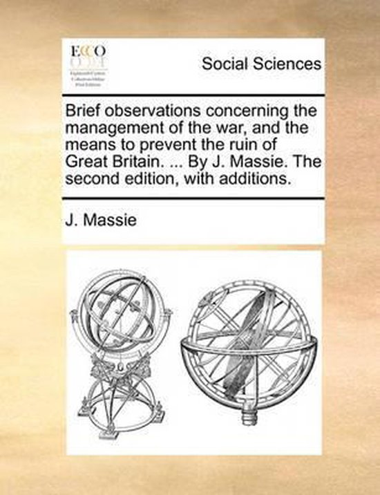 Brief Observations Concerning the Management of the War, and the Means to Prevent the Ruin of Great Britain. ... by J. Massie. the Second Edition, with Additions.