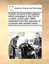 A Short Account of the Plague, Which Prevailed in the City of London, in the Year 1665; Extracted from the Memoirs of a Person Who Resided There, ...