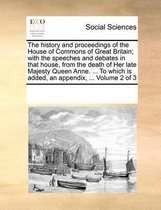 The History and Proceedings of the House of Commons of Great Britain; With the Speeches and Debates in That House, from the Death of Her Late Majesty Queen Anne. ... to Which Is Added, an Appendix, ... Volume 2 of 3