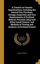 A Treatise on Cement Specifications, Including the General Use, Purchase, Storage, Inspection and Test Requirements of Portland, Natural, Puzzolan (Slag) and Silica (Sand) Cement, and Methods of Testing and Analysis of Portland Cement