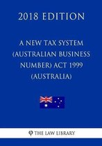 A New Tax System (Australian Business Number) ACT 1999 (Australia) (2018 Edition)
