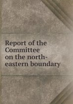 Report of the Committee on the North-Eastern Boundary