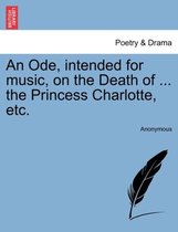 An Ode, Intended for Music, on the Death of ... the Princess Charlotte, Etc.