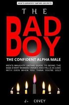 The Bad Boy, The Alpha Male: Men's Naughty Dating Guide to Being the Man Every Woman Craves and Falls In Love with Even When You Think You're Ugly