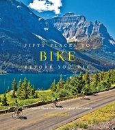 Fifty Places to Bike Before You Die : Biking Experts Share the World's Greatest Destinations