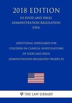 Additional Safeguards for Children in Clinical Investigations of Food and Drug Administration-Regulated Products (Us Food and Drug Administration Regulation) (Fda) (2018 Edition)