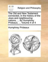 The Old and New Testament Connected, in the History of the Jews and Neighbouring Nations, ... by Humphrey Prideaux, ... Volume 4 of 4