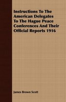 Instructions To The American Delegates To The Hague Peace Conferences And Their Official Reports 1916