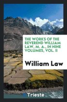 The Works of the Reverend William Law, M. A., in Nine Volumes, Vol. II
