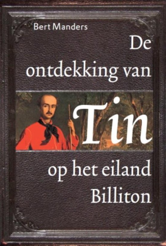 De Ontdekking Van Tin Op Het Eiland Billiton - Bert Manders |