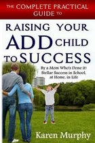 The Complete Practical Guide to Raising Your Add Child to Success ... by a Mom Who's Done It! Steller Success in School, at Home, in Life