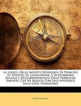La Logica Delle Imposte Sposizione Di Principii Di Diritto, Di Legislazione, E Di Economia Sociale E Dell'ordinamento Delle Pubbliche Imposte